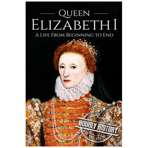 Queen Elizabeth I: A Life From Beginning to End by Hourly History