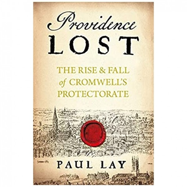 Providence Lost: The Rise and Fall of Cromwell's Protectorate by Peter Lay
