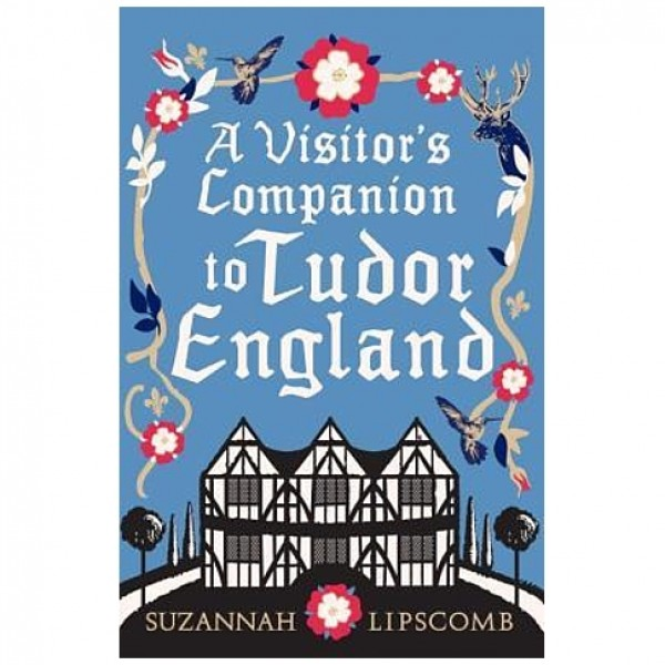 A Visitor's Companion to Tudor England by Suzannah Lipscomb