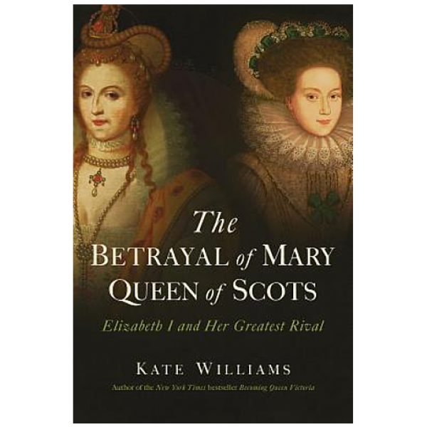 Betrayal of Mary Queen of Scots by Kate Williams